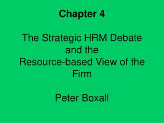 Chapter 4 The Strategic HRM Debate  and the  Resource-based View of the Firm Peter Boxall