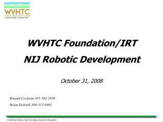 WVHTC Foundation/IRT  NIJ Robotic Development October 31, 2008 Ronald Cochran 301-392-1056