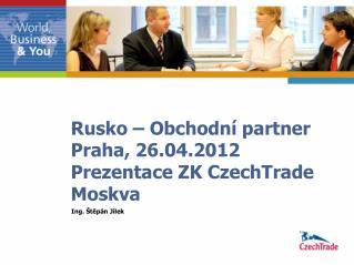 Rusko – Obchodní partner  Praha, 26.04.2012 Prezentace ZK CzechTrade Moskva