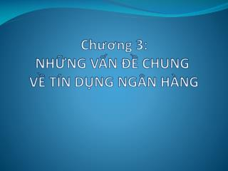Chương 3: NHỮNG VẤN ĐỀ CHUNG  VỀ TÍN DỤNG NGÂN HÀNG