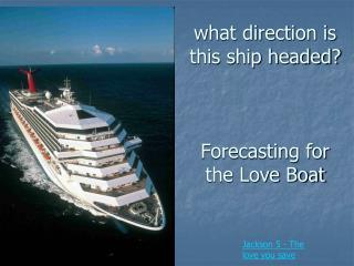 what direction is this ship headed? Forecasting for the Love Boat