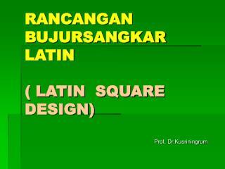 RANCANGAN BUJURSANGKAR  LATIN ( LATIN  SQUARE  DESIGN)