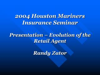 2004 Houston Mariners Insurance Seminar Presentation � Evolution of the Retail Agent Randy Zator