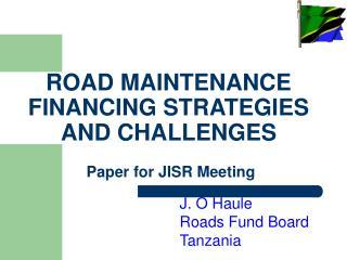 ROAD MAINTENANCE FINANCING STRATEGIES AND CHALLENGES  Paper for JISR Meeting
