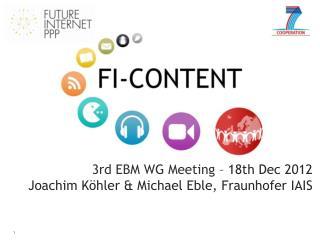 3rd EBM WG Meeting  – 18th Dec 2012 Joachim Köhler & Michael Eble, Fraunhofer IAIS