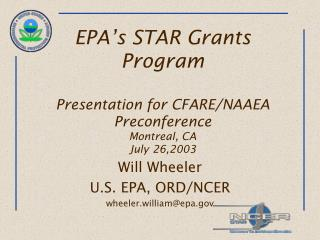EPA's STAR Grants Program Presentation for CFARE/NAAEA Preconference Montreal, CA July 26,2003