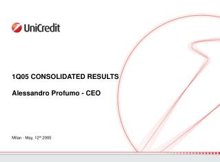 1Q05 CONSOLIDATED RESULTS Alessandro Profumo - CEO