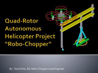 "Quad-Rotor Autonomous Helicopter Project "" Robo -Chopper"""