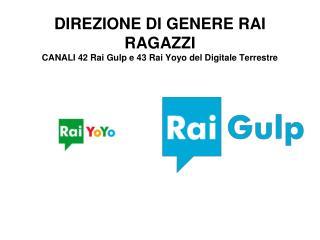 DIREZIONE DI GENERE RAI RAGAZZI CANALI 42 Rai Gulp e 43 Rai Yoyo del Digitale Terrestre