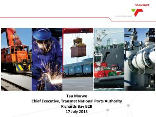 Tau Morwe Chief Executive, Transnet National Ports Authority Richards Bay B2B 17 July 2013