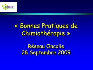 « Bonnes Pratiques de Chimiothérapie » Réseau Oncolie  28 Septembre 2009