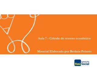 Aula 7 - Cálculo do retorno econômico Material Elaborado por Betânia Peixoto
