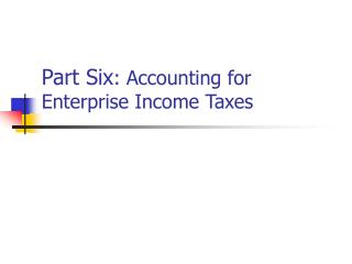 Part Six : Accounting for Enterprise Income Taxes