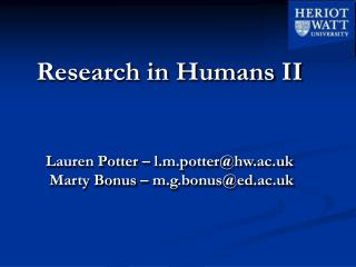 Research in Humans II  Lauren Potter – l.m.potter@hw.ac.uk  Marty Bonus – m.g.bonus@ed.ac.uk