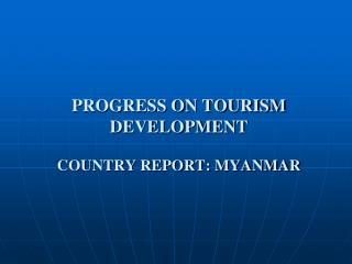 PROGRESS ON TOURISM DEVELOPMENT COUNTRY REPORT: MYANMAR