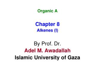 Organic A Chapter 8 Alkenes (I) By Prof. Dr. Adel M. Awadallah Islamic University of Gaza