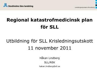 Regional katastrofmedicinsk plan  för SLL Utbildning för SLL Krisledningsutskott 11 november 2011