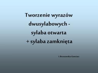 Tworzenie wyrazów  dwusylabowych - sylaba otwarta  + sylaba zamknięta I. Brzozowska-Gonciarz