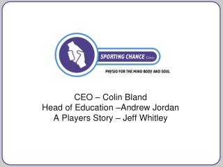 CEO – Colin Bland Head of Education –Andrew Jordan A Players Story – Jeff Whitley