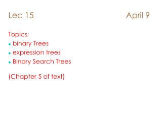 Lec 15                                         April 9 Topics:  binary Trees  expression trees