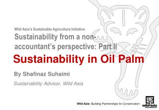 Sustainability in Oil Palm By  Shafinaz Suhaimi  Sustainability Advisor, Wild Asia