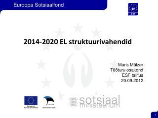 2014-2020 EL struktuurivahendid Maris Mälzer Tööturu osakond ESF talitus 20.09.2012