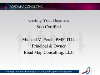 Getting Your Business 8(a) Certified Michael V. Perch, PMP, ITIL Principal & Owner