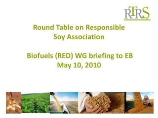 Round Table on Responsible Soy Association  Biofuels (RED) WG briefing to EB May 10, 2010