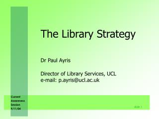 The Library Strategy Dr Paul Ayris 	Director of Library Services, UCL  	e-mail: p.ayris@ucl.ac.uk