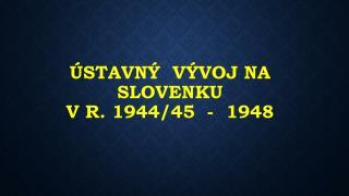 ÚSTAVNÝ  VÝVOJ NA SLOVENKU  v r. 1944/45  -  1948