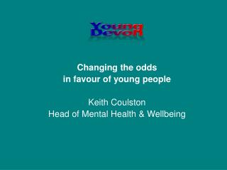 Changing the odds  in favour of young people Keith Coulston Head of Mental Health & Wellbeing