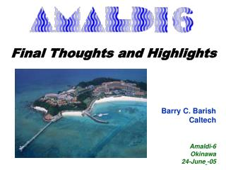 Final Thoughts and Highlights Barry C. Barish Caltech Amaldi-6 Okinawa 24-June -05