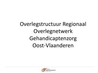 Overlegstructuur Regionaal Overlegnetwerk Gehandicaptenzorg  Oost-Vlaanderen