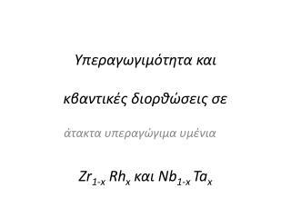 Υπεραγωγιμότητα και κβαντικές διορθώσεις σε Zr 1- x Rh x και  Nb 1- x  Ta x