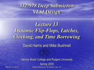 332:578 Deep Submicron VLSI Design  Lecture 13 Dynamic Flip-Flops, Latches, Clocking, and Time Borrowing