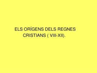 ELS ORÍGENS DELS REGNES                 CRISTIANS (  VIII-XII ).