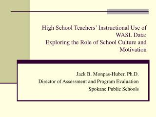 Jack B. Monpas-Huber, Ph.D. Director of Assessment and Program Evaluation Spokane Public Schools