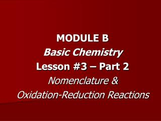 MODULE B Basic Chemistry Lesson #3 – Part 2 Nomenclature &  Oxidation-Reduction Reactions