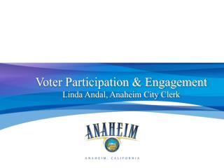 Voter Participation & Engagement Linda Andal, Anaheim City Clerk