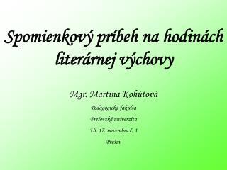 Spomienkový príbeh na hodinách literárnej výchovy Mgr. Martina Kohútová Pedagogická fakulta