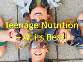 Teenage Nutrition – At its Best!