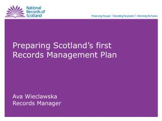 Preparing Scotland�s first Records Management Plan Ava Wieclawska Records Manager