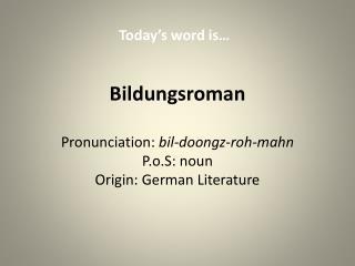 Bildungsroman Pronunciation:  bil-doongz-roh-mahn P.o.S: noun Origin: German Literature