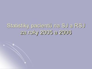 Statistiky pacientů na SJ a RSJ za roky 2005 a 2006
