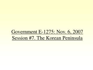 Government E-1275: Nov. 6, 2007 Session #7. The Korean Peninsula