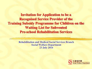 Rehabilitation and Medical Social Services Branch Social Welfare Department 23 July 2014