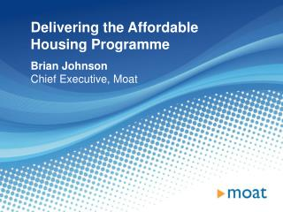 Delivering the Affordable Housing Programme Brian Johnson Chief Executive, Moat
