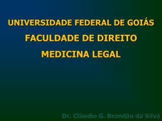 UNIVERSIDADE FEDERAL DE GOIÁS FACULDADE DE DIREITO MEDICINA  LEGAL Dr. Cláudio G. Brandão da Silva