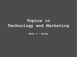 Topics in Technology and Marketing Week 3 - Recap
