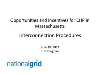 Opportunities and Incentives for CHP in Massachusetts Interconnection Procedures June 19, 2013